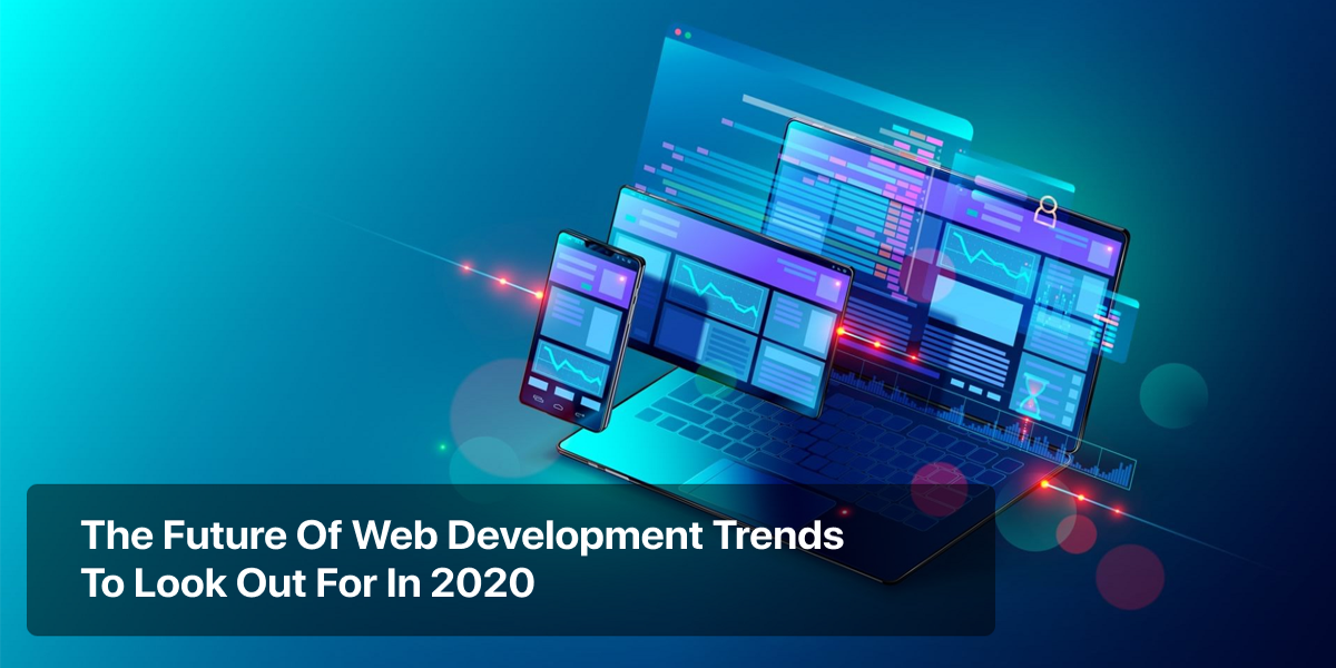 The Future Of Web Development Trends To Look Out For In 2020